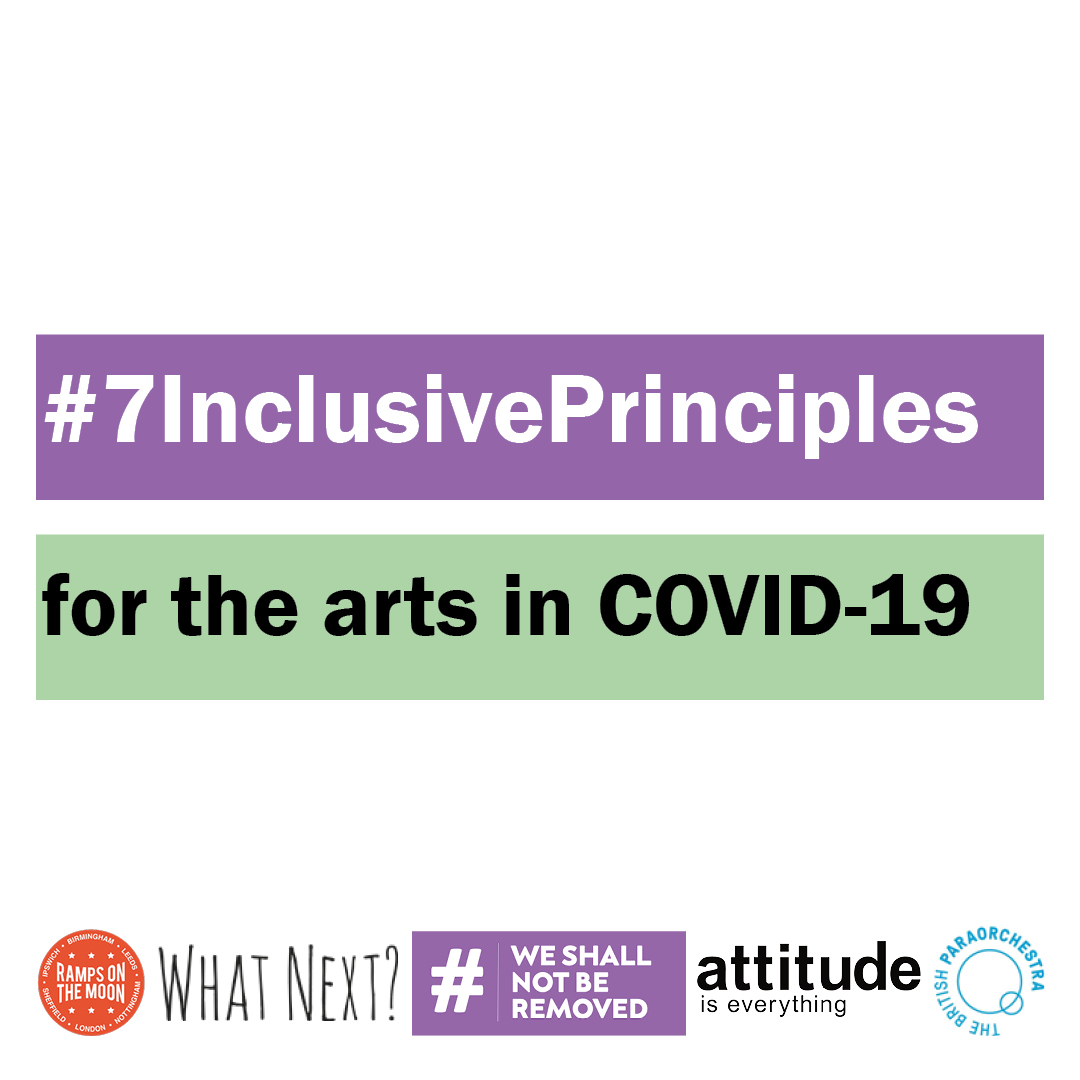 The image has a white background and two landscape rectangles in the middle, the top one purple and the bottom a light green. '#7InclusivePrinciples' is typed in white text in the purple box and 'for the arts in Covid-19' is typed in black text in the green one. Along the bottom, from left to right, are displayed the logos for Ramps on the Moon, What Next?, #WeShallNotBeRemoved, Attitude is Everything and The British Paraorchestra.