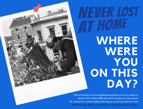 'Never Lost at Home: where were you on this day? Tell us! Email us at tickets@wolseytheatre.co.uk to share a photo from 6 May 1981 and we'll include it in the show! Or, share it on social media and tag us so we can share it too! @NewWolsey #NeverLostAtHome #NewWolseyOnThisDay'